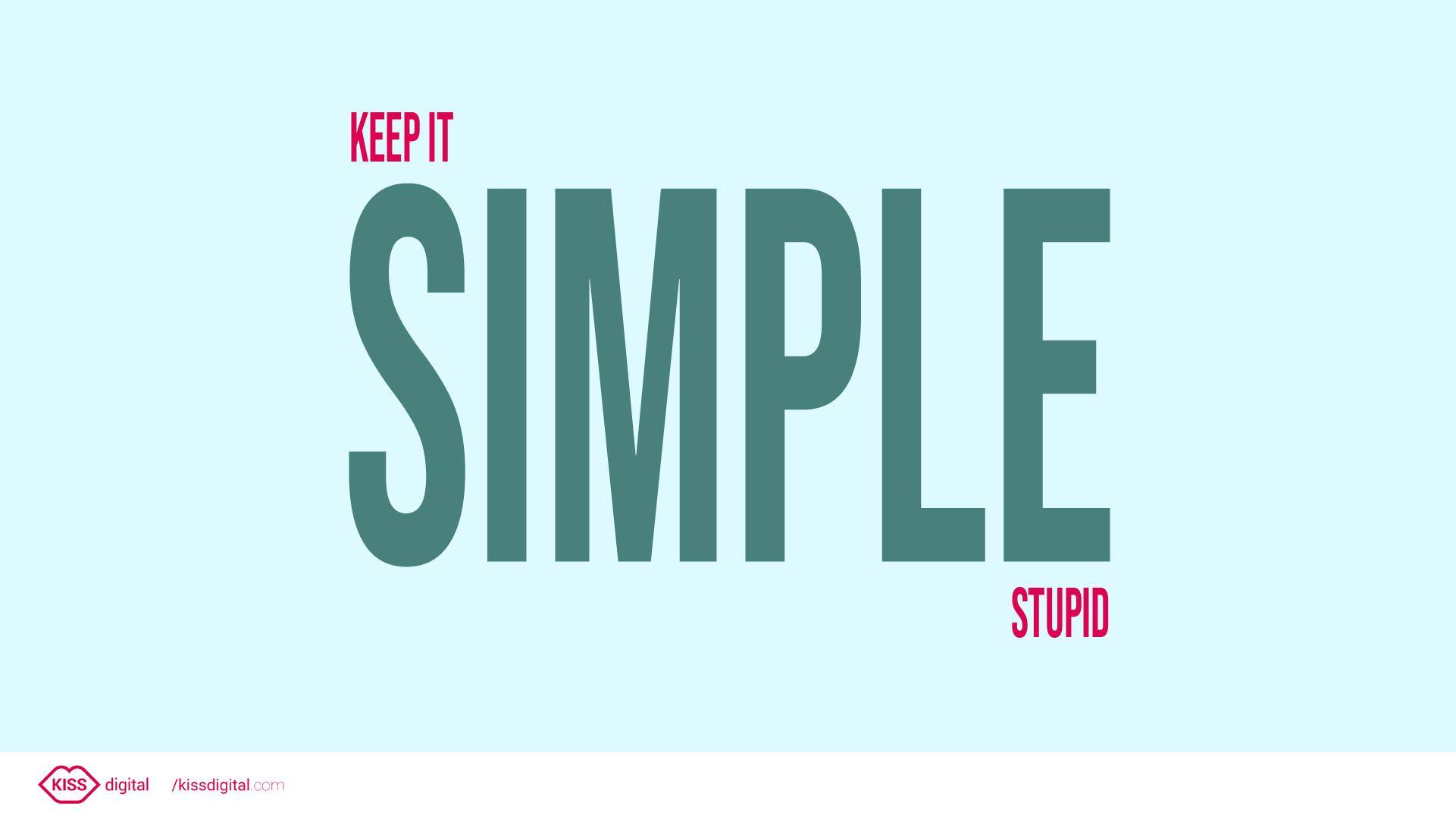 KISS design principle may be put short and simple: Keep It Simple, Stupid!